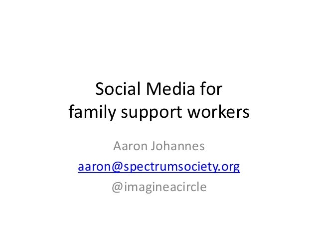 Social Media forfamily support workers      Aaron Johannes aaron@spectrumsociety.org      @imagineacircle