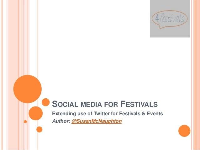 SOCIAL MEDIA FOR FESTIVALSExtending use of Twitter for Festivals & EventsAuthor: @SusanMcNaughton