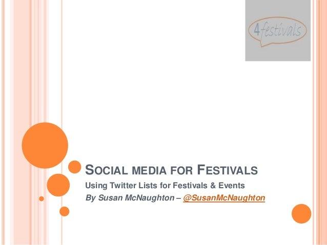 SOCIAL MEDIA FOR FESTIVALSUsing Twitter Lists for Festivals & EventsBy Susan McNaughton – @SusanMcNaughton