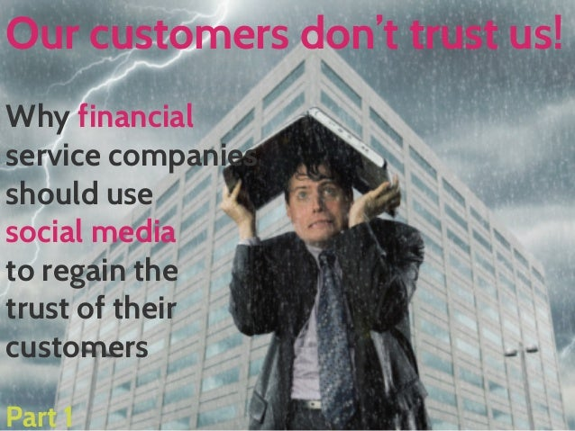 Our customers don't trust us! Why financial service companies should use social media to regain the trust of their custome...