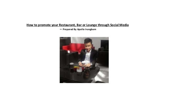 How to promote your Restaurant, Bar or Lounge through Social Media -- Prepared By Apollo Irungbam
