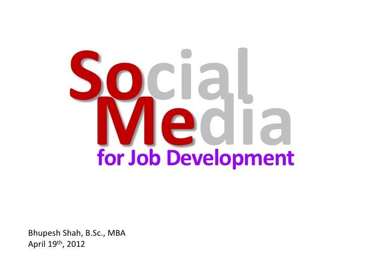 Social          Media  for Job DevelopmentBhupesh Shah, B.Sc., MBAApril 19th, 2012