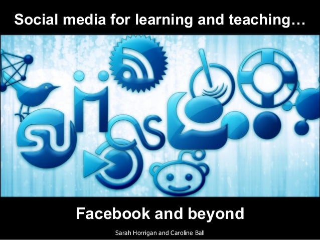 Facebook and beyond Sarah Horrigan and Caroline Ball Social media for learning and teaching…