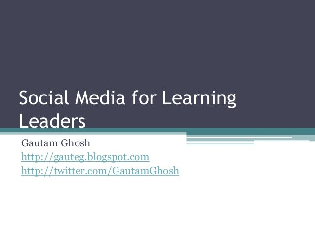 Social Media for Learning  Leaders  Gautam Ghosh  http://gauteg.blogspot.com  http://twitter.com/GautamGhosh