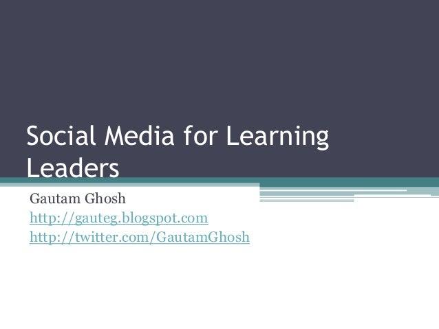 Social Media for Learning  Leaders  Gautam Ghosh  http://gauteg.blogspot.com  http://twitter.com/GautamGhosh