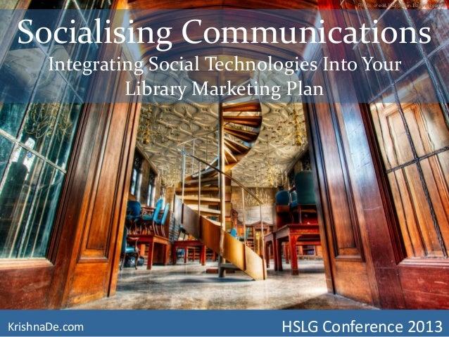 Socialising CommunicationsIntegrating Social Technologies Into YourLibrary Marketing PlanKrishnaDe.com HSLG Conference 201...