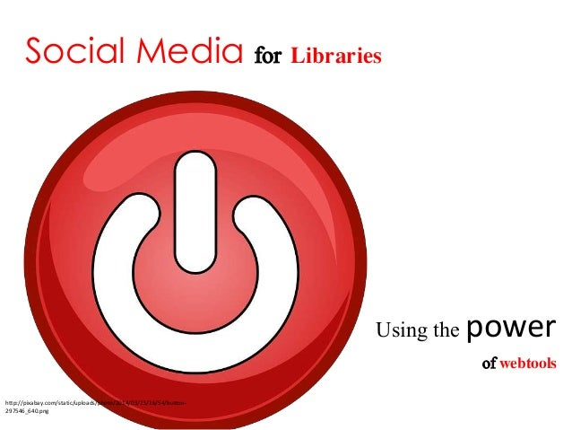 Social Media for Libraries Using the power of webtools http://pixabay.com/static/uploads/photo/2014/03/25/16/54/button- 29...