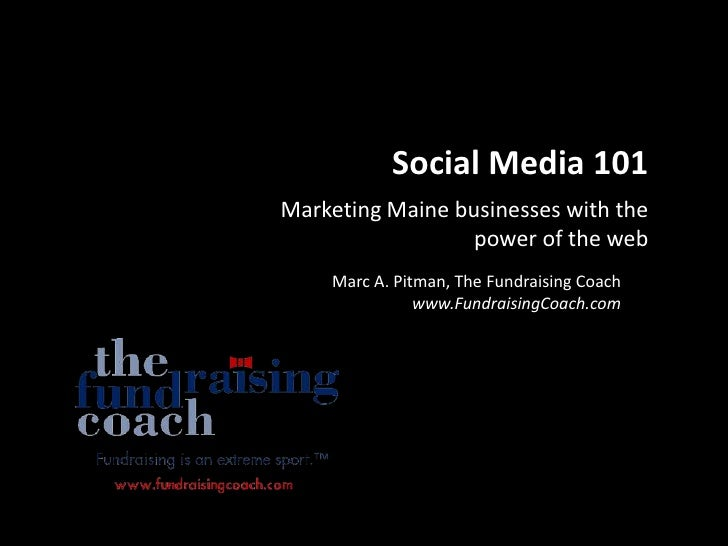 Social Media 101 Marketing Maine businesses with the                   power of the web     Marc A. Pitman, The Fundraisin...