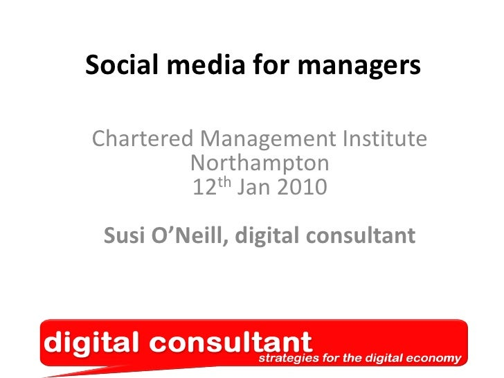 Social media for managers<br />Chartered Management InstituteNorthampton12th Jan 2010Susi O'Neill, digital consultant<br />