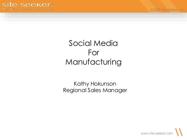 © 2009 Site-Seeker, Inc. www.site-seeker.com Social Media For Manufacturing Kathy Hokunson Regional Sales Manager