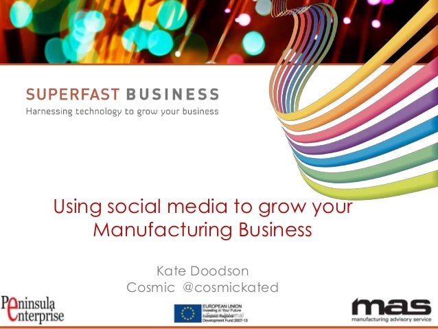 Using social media to grow your Manufacturing Business Kate Doodson Cosmic @cosmickated Serco Internal