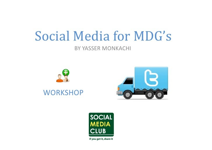 Social	  Media	  for	  MDG's	            BY	  YASSER	  MONKACHI	    WORKSHOP