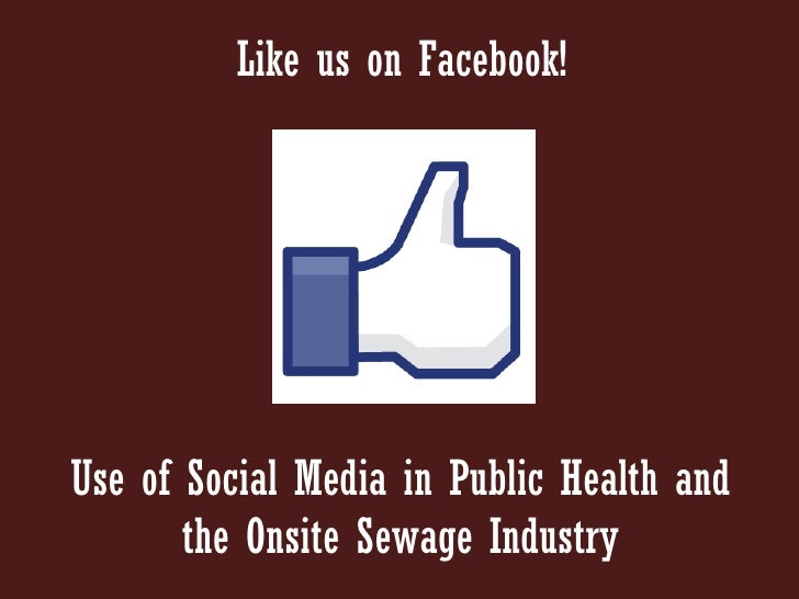 Like us on Facebook!Use of Social Media in Public Health and       the Onsite Sewage Industry