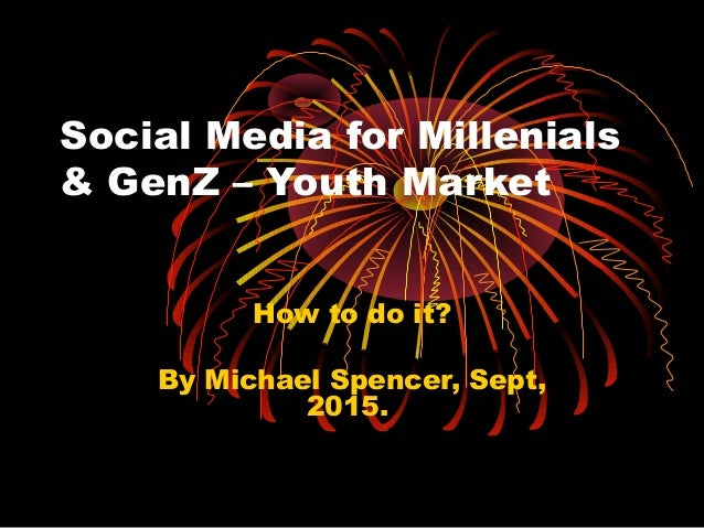 Social Media for Millenials & GenZ – Youth Market How to do it? By Michael Spencer, Sept, 2015.