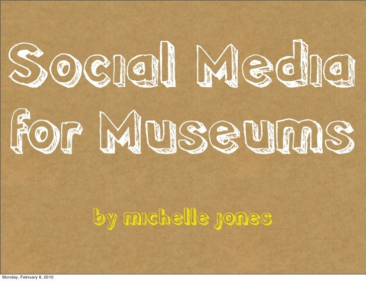 Social Media   for Museums                            by michelle jones  Monday, February 8, 2010