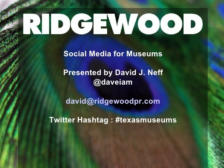 Social Media for Museums Presented by David J. Neff @daveiam [email_address] Twitter Hashtag : #texasmuseums