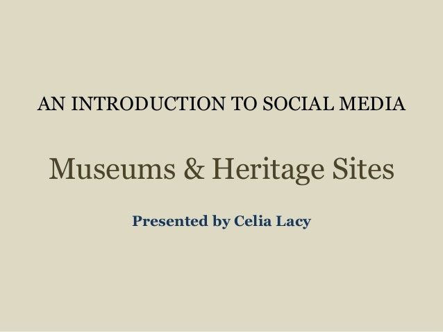 AN INTRODUCTION TO SOCIAL MEDIA Museums & Heritage Sites Presented by Celia Lacy
