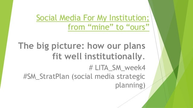 "Social Media For My Institution; from ""mine"" to ""ours"" The big picture: how our plans fit well institutionally. # LITA_SM_..."