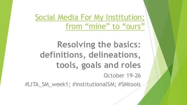 "Social Media For My Institution; from ""mine"" to ""ours"" Resolving the basics: definitions, delineations, tools, goals and r..."