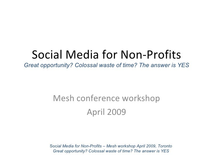Social Media for Non-Profits Great opportunity? Colossal waste of time? The answer is YES Mesh conference workshop April 2...
