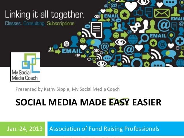 Presented by Kathy Sipple, My Social Media Coach   SOCIAL MEDIA MADE EASY EASIERJan. 24, 2013  9/13/12         Association...