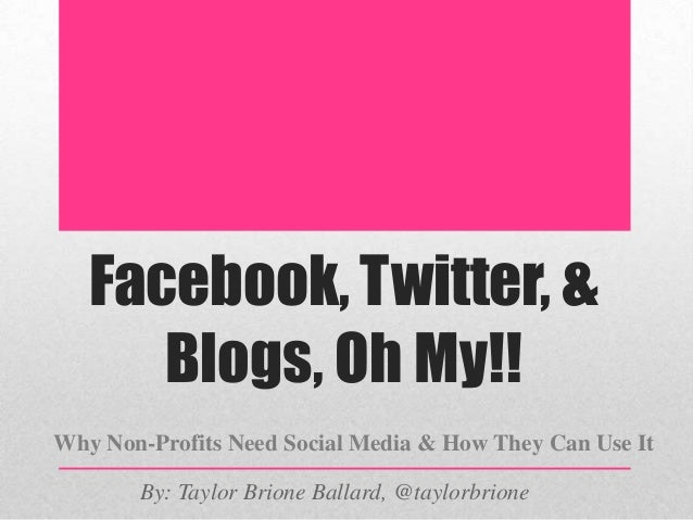 Facebook, Twitter, & Blogs, Oh My!! Why Non-Profits Need Social Media & How They Can Use It By: Taylor Brione Ballard, @ta...