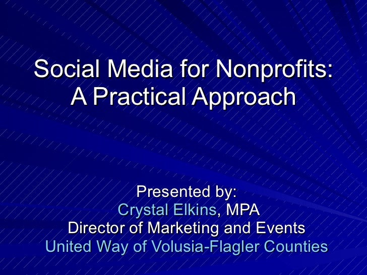 Social Media for Nonprofits: A Practical Approach Presented by:   Crystal Elkins , MPA Director of Marketing and Events Un...