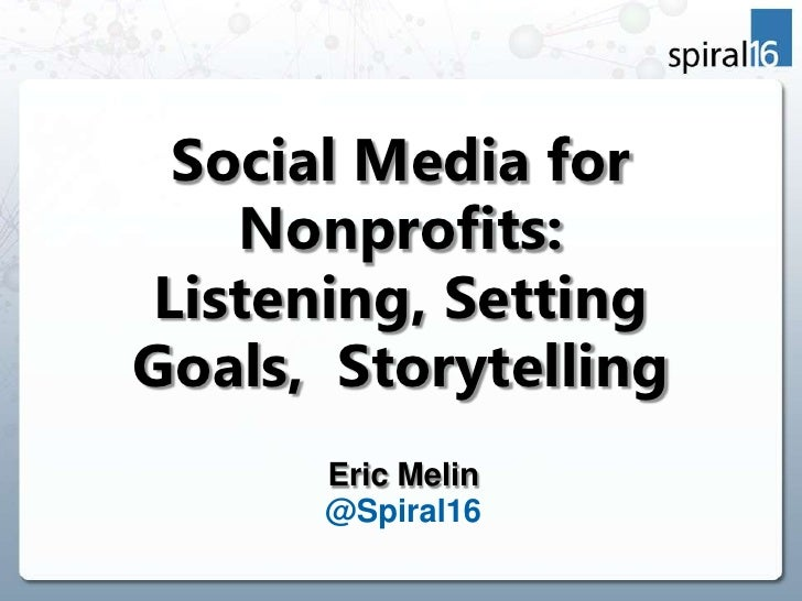 Social Media for   Nonprofits:Listening, SettingGoals, Storytelling      Eric Melin      @Spiral16
