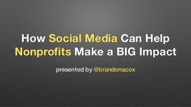 How Social Media Can Help Nonprofits Make a BIG Impact presented by @brandonacox