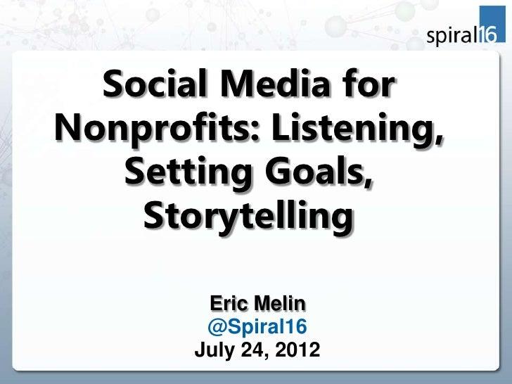 Social Media forNonprofits: Listening,   Setting Goals,    Storytelling        Eric Melin        @Spiral16       July 24, ...