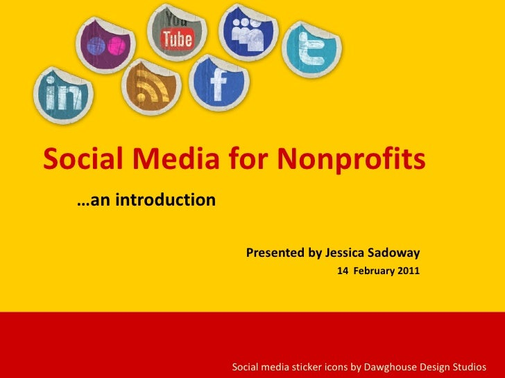 Social Media for Nonprofits … an introduction Presented by Jessica Sadoway 14  February 2011 Social media sticker icons by...