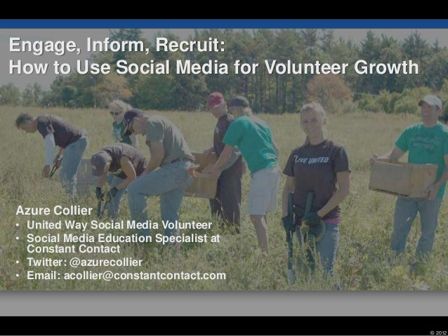 Engage, Inform, Recruit:How to Use Social Media for Volunteer GrowthAzure Collier• United Way Social Media Volunteer• Soci...