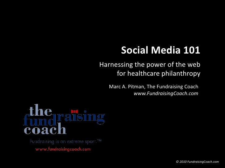 Social Media 101<br />Harnessing the power of the web for healthcare philanthropy<br />Marc A. Pitman, The Fundraising Coa...