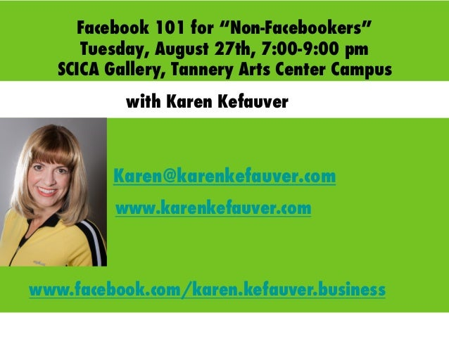 "Facebook 101 for ""Non-Facebookers"" Tuesday, August 27th, 7:00-9:00 pm SCICA Gallery, Tannery Arts Center Campus Karen@kare..."