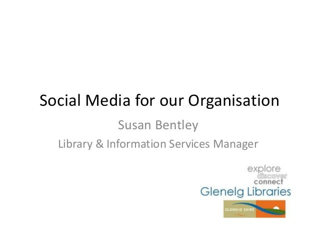 Social Media for our OrganisationSusan BentleyLibrary & Information Services Manager