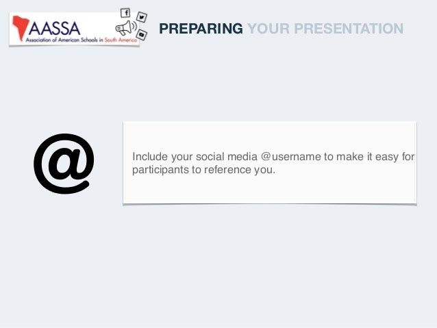 Include your social media @username to make it easy for participants to reference you. PREPARING YOUR PRESENTATION