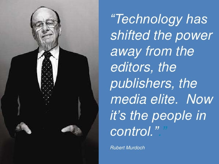 """Technology has shifted the power away from the editors, the publishers, the media elite.  Now it's the people in control...."