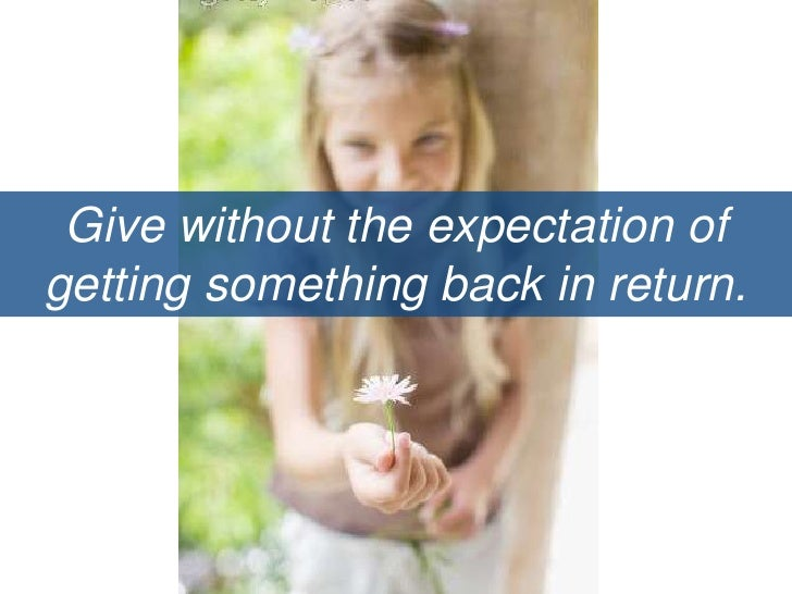 Give without the expectation of getting something back in return.<br />