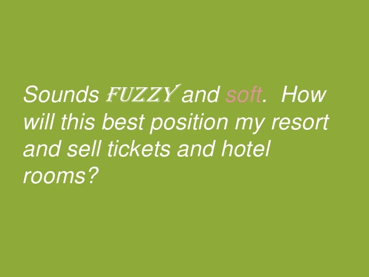 Soundsfuzzy and soft.  How will this best position my resort and sell tickets and hotel rooms?<br />