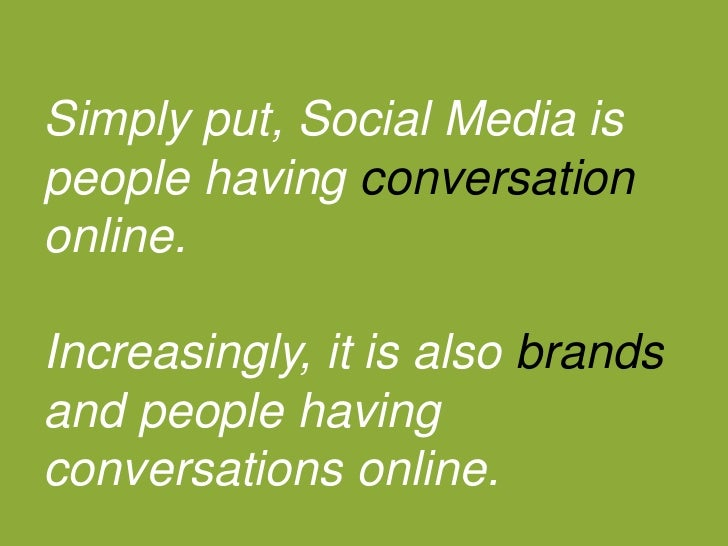 Simply put, Social Media is people having conversation online. <br />Increasingly, it is also brands and people having con...