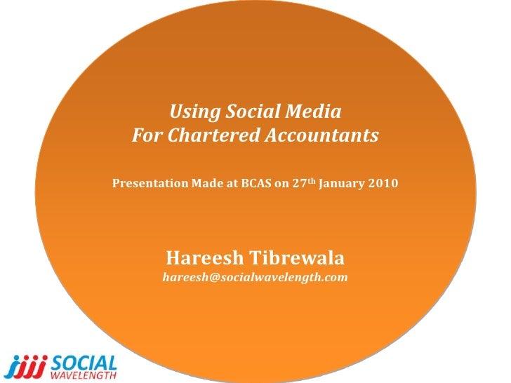 Using Social Media<br />For Chartered Accountants<br />Presentation Made at BCAS on 27th January 2010<br />HareeshTibrewal...