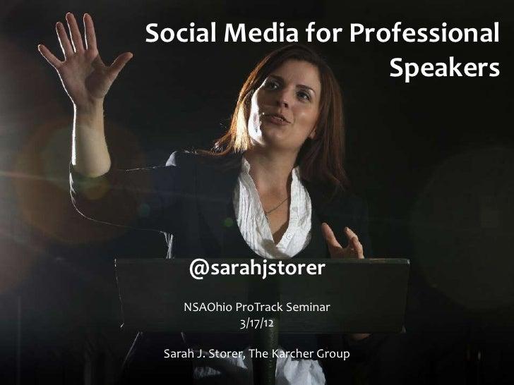 Social Media for Professional                    Speakers     @sarahjstorer    NSAOhio ProTrack Seminar             3/17/1...