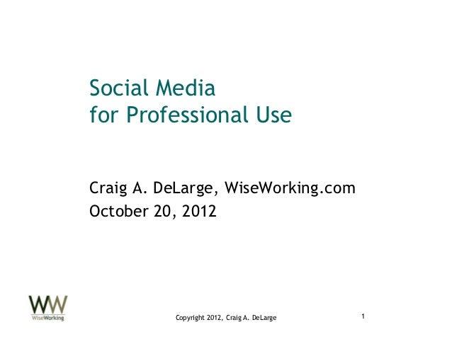 Social Mediafor Professional UseCraig A. DeLarge, WiseWorking.comOctober 20, 2012          Copyright 2012, Craig A. DeLarg...