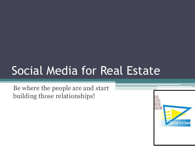 Social Media for Real Estate Be where the people are and start building those relationships!