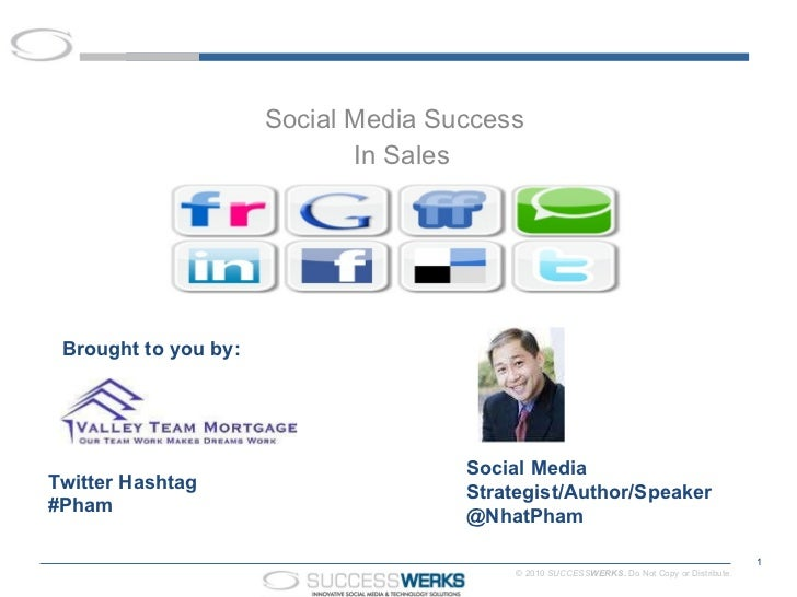 Social Media Success  In Sales Twitter Hashtag #Pham Social Media Strategist/Author/Speaker  @NhatPham Brought to you by: