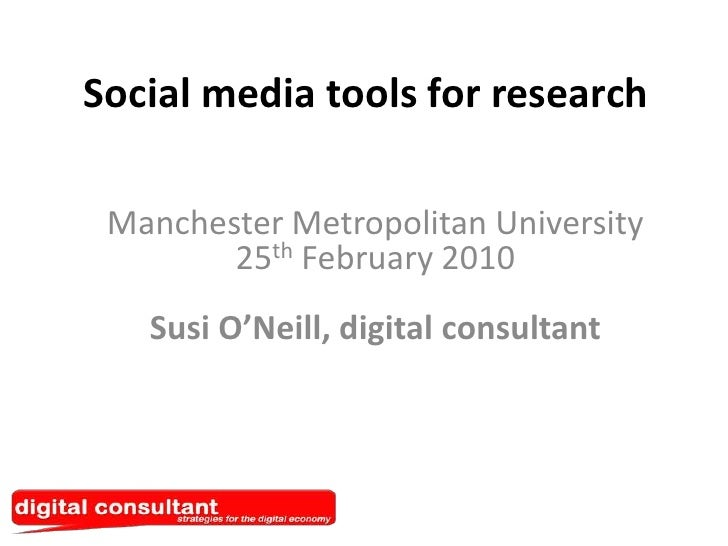 Social media tools for research<br />Manchester Metropolitan University25thFebruary 2010Susi O'Neill, digital consultant<b...