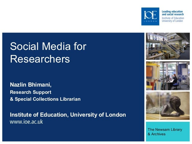 The Newsam Library & Archives Social Media for Researchers Nazlin Bhimani, Research Support & Special Collections Libraria...