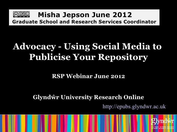 Misha Jepson June 2012Graduate School and Research Services CoordinatorAdvocacy - Using Social Media to   Publicise Your R...