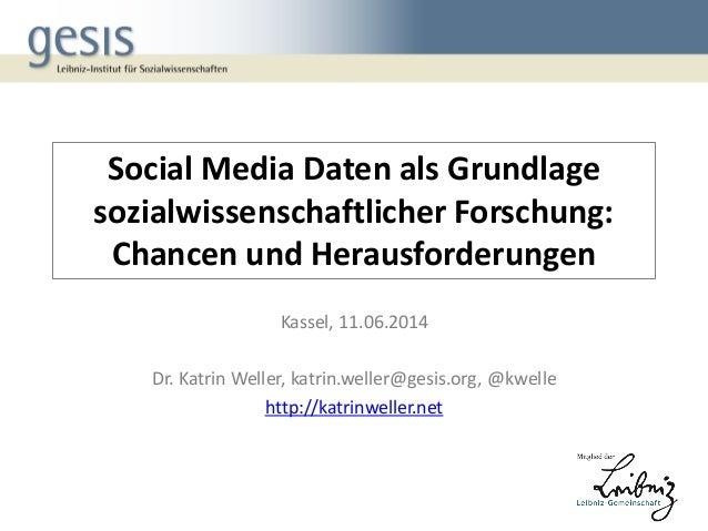 Social Media Daten als Grundlage sozialwissenschaftlicher Forschung: Chancen und Herausforderungen Kassel, 11.06.2014 Dr. ...