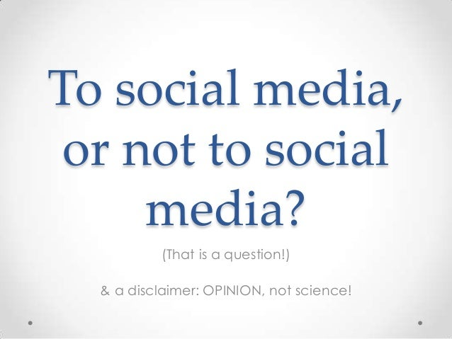 To social media, or not to social     media?           (That is a question!)  & a disclaimer: OPINION, not science!